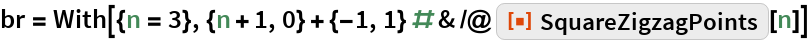"""br = With[{n = 3}, {n + 1, 0} + {-1, 1} # & /@ ResourceFunction[""""SquareZigzagPoints""""][n]]"""