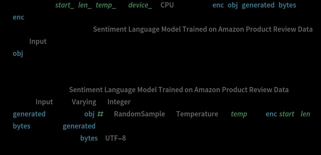 "generateSample[start_, len_, temp_ : 1, device_ : ""CPU""] := Block[{enc, obj, generated, bytes},   enc = NetExtract[     NetModel[      ""Sentiment Language Model Trained on Amazon Product Review \ Data""], ""Input""];   obj = NetStateObject@     NetReplacePart[      NetModel[       ""Sentiment Language Model Trained on Amazon Product Review \ Data""], ""Input"" -> {""Varying"", ""Integer""}];   generated = NestList[{obj[#, {""RandomSample"", ""Temperature"" -> temp}]} &, enc[start], len];   bytes = Flatten[generated] - 1;   FromCharacterCode[bytes, ""UTF-8""]   ]"