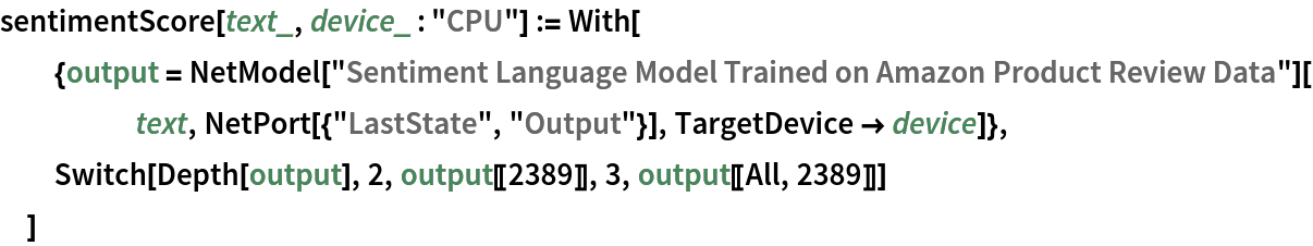 """sentimentScore[text_, device_ : """"CPU""""] := With[   {output = NetModel[       """"Sentiment Language Model Trained on Amazon Product Review \ Data""""][text, NetPort[{""""LastState"""", """"Output""""}], TargetDevice -> device]},   Switch[Depth[output], 2, output[[2389]], 3, output[[All, 2389]]]   ]"""