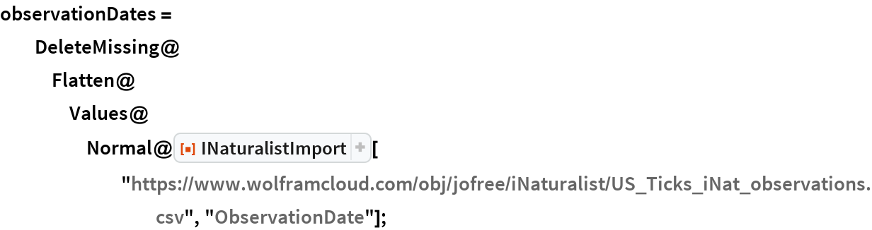 "observationDates = DeleteMissing@    Flatten@Values@      Normal@ResourceFunction[""INaturalistImport""][        ""https://www.wolframcloud.com/obj/jofree/iNaturalist/US_Ticks_\ iNat_observations.csv"", ""ObservationDate""];"
