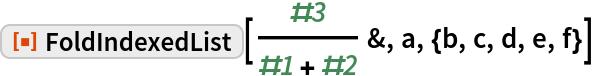 "ResourceFunction[  ""FoldIndexedList""][#3/(#1 + #2) &, a, {b, c, d, e, f}]"