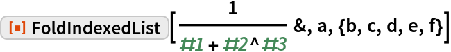 "ResourceFunction[""FoldIndexedList""][  1/(#1 + #2^#3) &, a, {b, c, d, e, f}]"