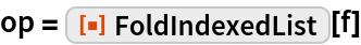 """op = ResourceFunction[""""FoldIndexedList""""][f]"""