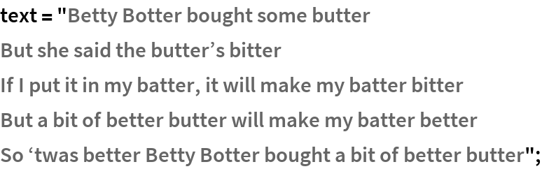 "text = ""Betty Botter bought some butter   But she said the butter\[CloseCurlyQuote]s bitter   If I put it in my batter, it will make my batter bitter   But a bit of better butter will make my batter better   So \[OpenCurlyQuote]twas better Betty Botter bought a bit of better \ butter"";"