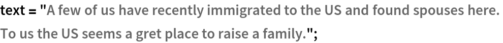 """text = """"A few of us have recently immigrated to the US and found \ spouses here.  To us the US seems a gret place to raise a family."""";"""