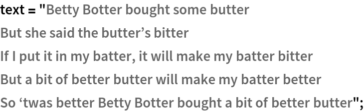 """text = """"Betty Botter bought some butter But she said the butter\[CloseCurlyQuote]s bitter If I put it in my batter, it will make my batter bitter But a bit of better butter will make my batter better So \[OpenCurlyQuote]twas better Betty Botter bought a bit of better \ butter"""";"""