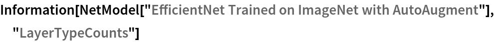 "Information[  NetModel[""EfficientNet Trained on ImageNet with AutoAugment""], \ ""LayerTypeCounts""]"