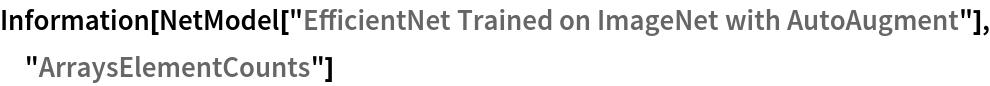 "Information[  NetModel[""EfficientNet Trained on ImageNet with AutoAugment""], \ ""ArraysElementCounts""]"