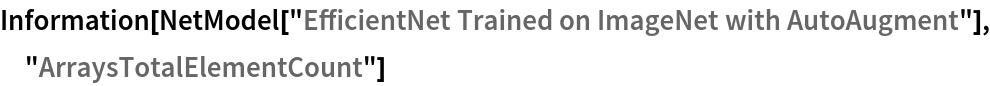 "Information[  NetModel[""EfficientNet Trained on ImageNet with AutoAugment""], \ ""ArraysTotalElementCount""]"
