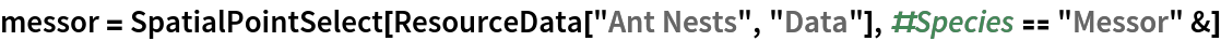 "messor = SpatialPointSelect[ResourceData[\!\(\* TagBox[""\""\<Ant Nests\>\"""", #& , BoxID -> ""ResourceTag-Ant Nests-Input"", AutoDelete->True]\), ""Data""], #Species == ""Messor"" &]"