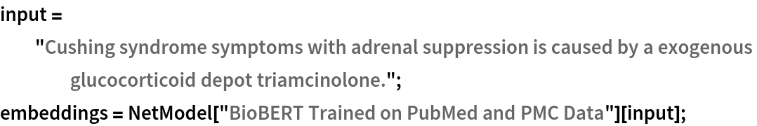 """input = """"Cushing syndrome symptoms with adrenal suppression is caused \ by a exogenous glucocorticoid depot triamcinolone.""""; embeddings = NetModel[""""BioBERT Trained on PubMed and PMC Data""""][input];"""