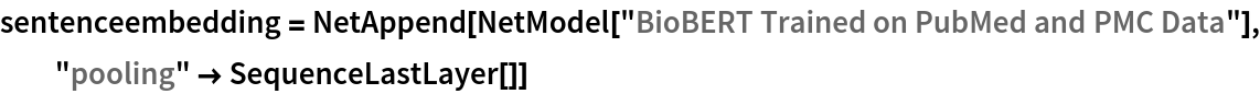 """sentenceembedding = NetAppend[NetModel[""""BioBERT Trained on PubMed and PMC Data""""], """"pooling"""" -> SequenceLastLayer[]]"""