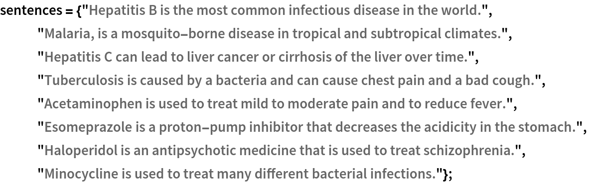 """sentences = {""""Hepatitis B is the most common infectious disease in \ the world."""", """"Malaria, is a mosquito-borne disease in tropical and subtropical \ climates."""", """"Hepatitis C can lead to liver cancer or cirrhosis of the liver \ over time."""", """"Tuberculosis is caused by a bacteria and can cause chest pain and \ a bad cough."""",    """"Acetaminophen is used to treat mild to moderate pain and to \ reduce fever."""",    """"Esomeprazole is a proton-pump inhibitor that decreases the \ acidicity in the stomach."""",    """"Haloperidol is an antipsychotic medicine that is used to treat \ schizophrenia."""",    """"Minocycline is used to treat many different bacterial \ infections.""""};"""