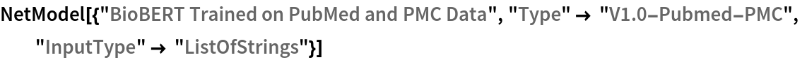 """NetModel[{""""BioBERT Trained on PubMed and PMC Data"""", """"Type"""" -> """"V1.0-Pubmed-PMC"""", """"InputType"""" -> """"ListOfStrings""""}]"""