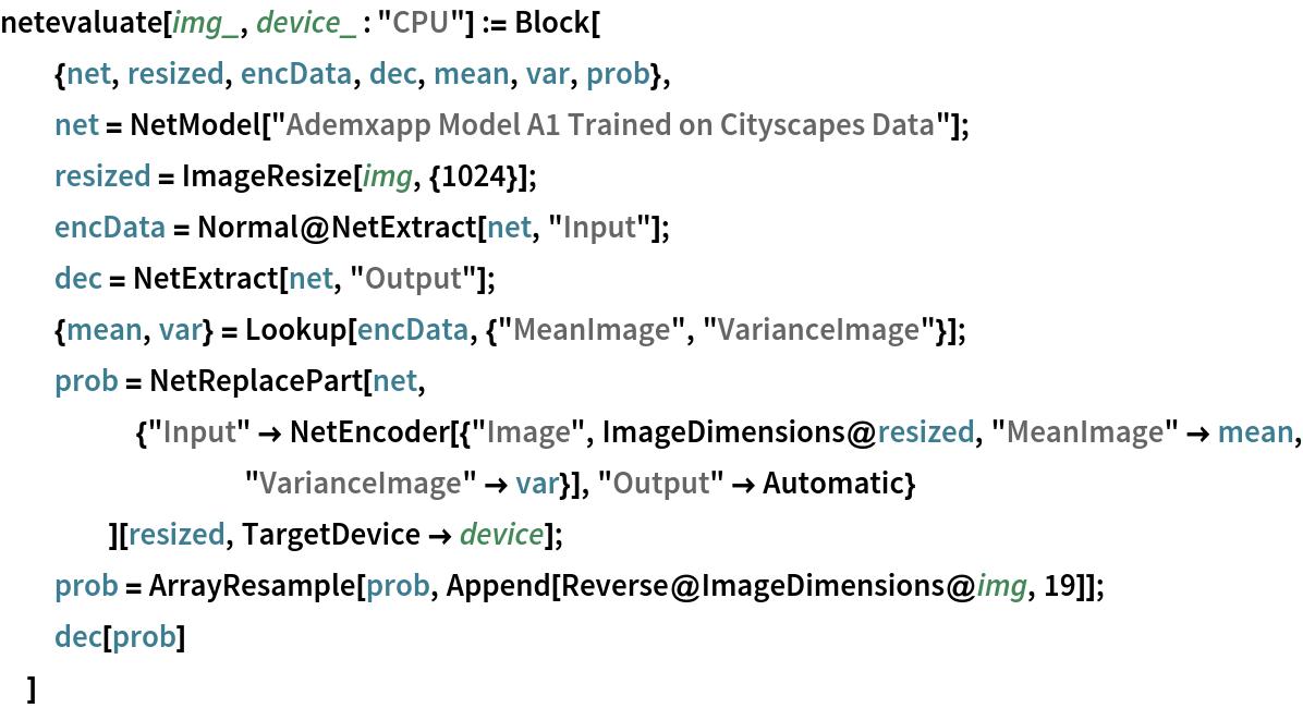 "netevaluate[img_, device_ : ""CPU""] := Block[   {net, resized, encData, dec, mean, var, prob},   net = NetModel[""Ademxapp Model A1 Trained on Cityscapes Data""];   resized = ImageResize[img, {1024}];   encData = Normal@NetExtract[net, ""Input""];   dec = NetExtract[net, ""Output""];   {mean, var} = Lookup[encData, {""MeanImage"", ""VarianceImage""}];   prob = NetReplacePart[net,      {""Input"" -> NetEncoder[{""Image"", ImageDimensions@resized, ""MeanImage"" -> mean, ""VarianceImage"" -> var}], ""Output"" -> Automatic}      ][resized, TargetDevice -> device];   prob = ArrayResample[prob, Append[Reverse@ImageDimensions@img, 19]];   dec[prob]   ]"