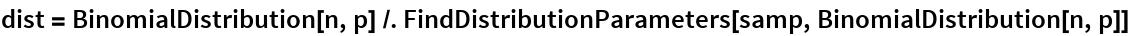 dist = BinomialDistribution[n, p] /. FindDistributionParameters[samp, BinomialDistribution[n, p]]