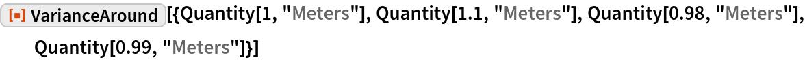 "ResourceFunction[  ""VarianceAround""][{Quantity[1, ""Meters""], Quantity[1.1, ""Meters""], Quantity[0.98, ""Meters""], Quantity[0.99, ""Meters""]}]"