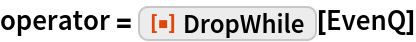 """operator = ResourceFunction[""""DropWhile""""][EvenQ]"""