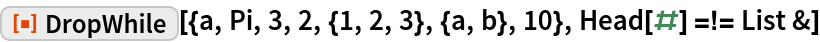 "ResourceFunction[""DropWhile""][{a, Pi, 3, 2, {1, 2, 3}, {a, b}, 10}, Head[#] =!= List &]"