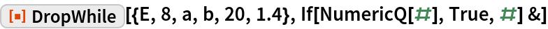 "ResourceFunction[""DropWhile""][{E, 8, a, b, 20, 1.4}, If[NumericQ[#], True, #] &]"