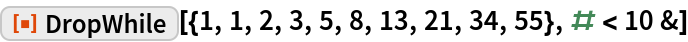 """ResourceFunction[  """"DropWhile""""][{1, 1, 2, 3, 5, 8, 13, 21, 34, 55}, # < 10 &]"""