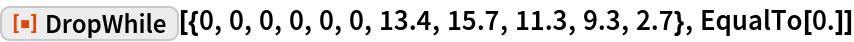 """ResourceFunction[  """"DropWhile""""][{0, 0, 0, 0, 0, 0, 13.4, 15.7, 11.3, 9.3, 2.7}, EqualTo[0.]]"""