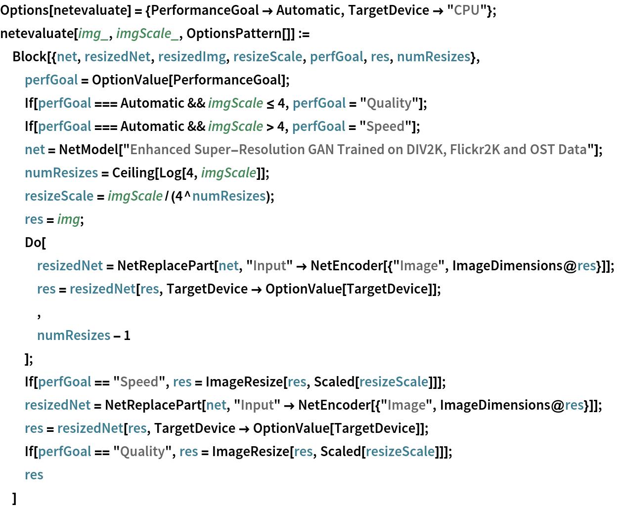 "Options[netevaluate] = {PerformanceGoal -> Automatic, TargetDevice -> ""CPU""}; netevaluate[img_, imgScale_, OptionsPattern[]] := Block[{net, resizedNet, resizedImg, resizeScale, perfGoal, res, numResizes},   perfGoal = OptionValue[PerformanceGoal];   If[perfGoal === Automatic && imgScale <= 4, perfGoal = ""Quality""];   If[perfGoal === Automatic && imgScale > 4, perfGoal = ""Speed""];   net = NetModel[     ""Enhanced Super-Resolution GAN Trained on DIV2K, Flickr2K and OST \ Data""];   numResizes = Ceiling[Log[4, imgScale]];   resizeScale = imgScale/(4^numResizes);   res = img;   Do[    resizedNet = NetReplacePart[net, ""Input"" -> NetEncoder[{""Image"", ImageDimensions@res}]];    res = resizedNet[res, TargetDevice -> OptionValue[TargetDevice]];    ,    numResizes - 1    ];   If[perfGoal == ""Speed"", res = ImageResize[res, Scaled[resizeScale]]];   resizedNet = NetReplacePart[net, ""Input"" -> NetEncoder[{""Image"", ImageDimensions@res}]];   res = resizedNet[res, TargetDevice -> OptionValue[TargetDevice]];   If[perfGoal == ""Quality"", res = ImageResize[res, Scaled[resizeScale]]];   res   ]"