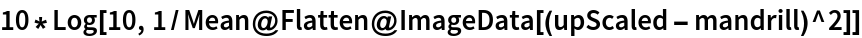 10*Log[10, 1/Mean@Flatten@ImageData[(upScaled - mandrill)^2]]