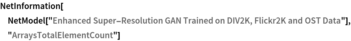 "NetInformation[  NetModel[""Enhanced Super-Resolution GAN Trained on DIV2K, Flickr2K \ and OST Data""], ""ArraysTotalElementCount""]"