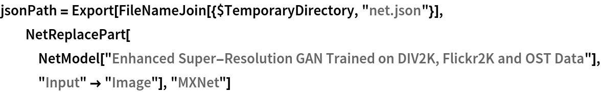 "jsonPath = Export[FileNameJoin[{$TemporaryDirectory, ""net.json""}], NetReplacePart[    NetModel[     ""Enhanced Super-Resolution GAN Trained on DIV2K, Flickr2K and OST \ Data""], ""Input"" -> ""Image""], ""MXNet""]"