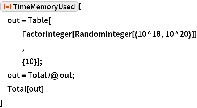 """ResourceFunction[""""TimeMemoryUsed""""][  out = Table[    FactorInteger[RandomInteger[{10^18, 10^20}]]    ,    {10}];  out = Total /@ out;  Total[out]  ]"""
