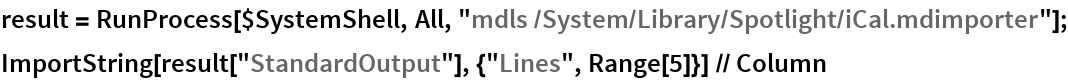 "result = RunProcess[$SystemShell, All, ""mdls /System/Library/Spotlight/iCal.mdimporter""]; ImportString[result[""StandardOutput""], {""Lines"", Range[5]}] // Column"