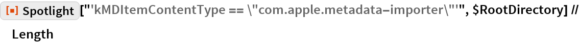 "ResourceFunction[""Spotlight""][   ""'kMDItemContentType == \""com.apple.metadata-importer\""'"", \ $RootDirectory] // Length"
