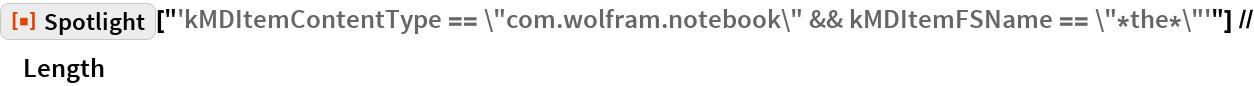 """ResourceFunction[""""Spotlight""""][   """"'kMDItemContentType == \""""com.wolfram.notebook\"""" && kMDItemFSName == \ \""""*the*\""""'""""] // Length"""