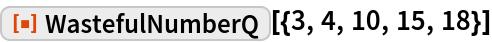 "ResourceFunction[""WastefulNumberQ""][{3, 4, 10, 15, 18}]"