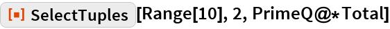 "ResourceFunction[""SelectTuples""][Range[10], 2, PrimeQ@*Total]"