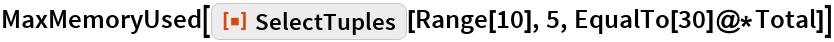 "MaxMemoryUsed[  ResourceFunction[""SelectTuples""][Range[10], 5, EqualTo[30]@*Total]]"