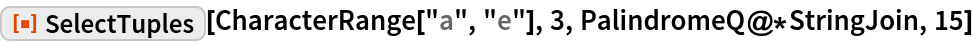 """ResourceFunction[""""SelectTuples""""][CharacterRange[""""a"""", """"e""""], 3, PalindromeQ@*StringJoin, 15]"""