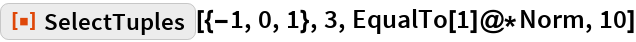 """ResourceFunction[""""SelectTuples""""][{-1, 0, 1}, 3, EqualTo[1]@*Norm, 10]"""