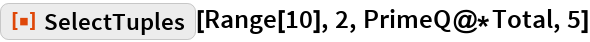 "ResourceFunction[""SelectTuples""][Range[10], 2, PrimeQ@*Total, 5]"