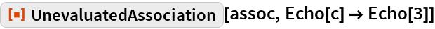 """ResourceFunction[""""UnevaluatedAssociation""""][assoc, Echo[c] -> Echo[3]]"""