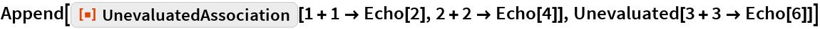 "Append[ResourceFunction[""UnevaluatedAssociation""][1 + 1 -> Echo[2], 2 + 2 -> Echo[4]], Unevaluated[3 + 3 -> Echo[6]]]"