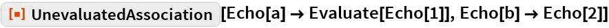 "ResourceFunction[""UnevaluatedAssociation""][  Echo[a] -> Evaluate[Echo[1]], Echo[b] -> Echo[2]]"