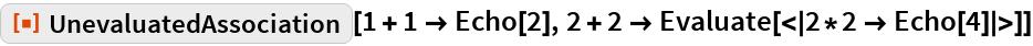 "ResourceFunction[""UnevaluatedAssociation""][1 + 1 -> Echo[2], 2 + 2 -> Evaluate[<|2*2 -> Echo[4]|>]]"