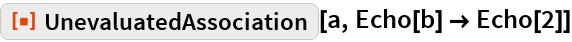 """ResourceFunction[""""UnevaluatedAssociation""""][a, Echo[b] -> Echo[2]]"""