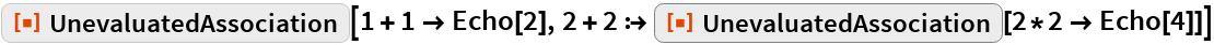 """ResourceFunction[""""UnevaluatedAssociation""""][1 + 1 -> Echo[2], 2 + 2 :> ResourceFunction[""""UnevaluatedAssociation""""][2*2 -> Echo[4]]]"""