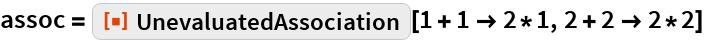 """assoc = ResourceFunction[""""UnevaluatedAssociation""""][1 + 1 -> 2*1, 2 + 2 -> 2*2]"""