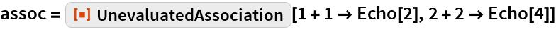 """assoc = ResourceFunction[""""UnevaluatedAssociation""""][1 + 1 -> Echo[2], 2 + 2 -> Echo[4]]"""