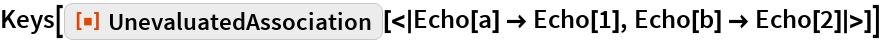 "Keys[ResourceFunction[   ""UnevaluatedAssociation""][<|Echo[a] -> Echo[1], Echo[b] -> Echo[2]|>]]"