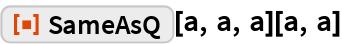 """ResourceFunction[""""SameAsQ""""][a, a, a][a, a]"""